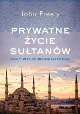Prywatne życie sułtanów. Sekrety władców Imperium Osmańskiego - John Freely | mała okładka
