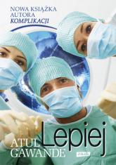 Lepiej. Zapiski chirurga o efektywności medycyny - Atul Gawande  | mała okładka