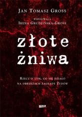 Złote żniwa. Rzecz o tym, co się działo na obrzeżach zagłady Żydów - Jan Tomasz Gross, Irena Grudzińska-Gross ... | mała okładka
