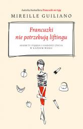 Francuzki nie potrzebują liftingu. Sekrety piękna i radości życia w każdym wieku - Guiliano Mireille | mała okładka