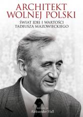 Architekt wolnej Polski. Świat wartości i idei Tadeusza Mazowieckiego - Aleksander Hall | mała okładka