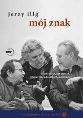Mój znak. O noblistach, kabaretach, przyjaźniach, książkach, kobietach - Jerzy Illg  | mała okładka