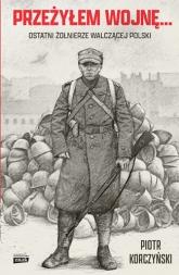 Przeżyłem wojnę... Ostatni żołnierze walczącej Polski  - Korczyński Piotr | mała okładka