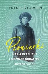 Pionierki. Maria Czaplicka i nieznane bohaterki antropologii - Larson Frances | mała okładka