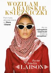 Woziłam arabskie księżniczki. Opowieść szoferki o najbogatszych księżniczkach świata (oraz ich służących, nianiach i jednym królewskim fryzjerze) - Jayne Amelia  Larson, Jayne Amelia  Larson | mała okładka