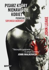 Pisarz, który nienawidził kobiet. Podwójne życie seryjnego mordercy - John Leake  | mała okładka