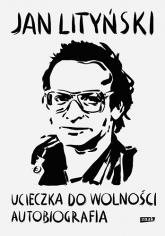 Ucieczka do wolności. Autobiografia  - Jan Lityński | mała okładka