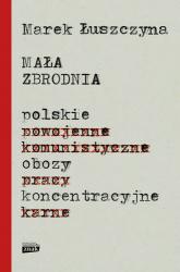 Mała zbrodnia. Polskie obozy koncentracyjne - Marek Łuszczyna | mała okładka