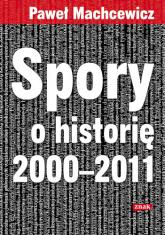 Spory o historię 2000–2011 - Paweł Machcewicz  | mała okładka