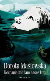 Kochanie, zabiłam nasze koty - Dorota Masłowska | mała okładka
