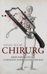Chirurg. Krew, złodzieje ciał i narodziny nowoczesnej chirurgii - Wendy Moore | mała okładka