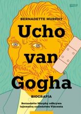 Ucho Van Gogha. Biografia - Bernadette Murphy  | mała okładka