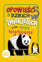 Opowieści o dzikich zwierzętach, które mogą wyginąć. 60 poruszających historii o najbardziej zagrożonych gatunkach zwierząt na świecie  - Hamilton Kimberlie | mała okładka