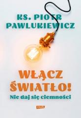 Włącz światło! Nie daj się ciemności - Pawlukiewicz Piotr | mała okładka