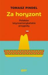 Za horyzont. Polaków latynoamerykańskie przygody - Tomasz Pindel | mała okładka