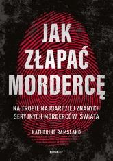 Jak złapać mordercę. Na tropie najbardziej znanych seryjnych morderców świata  - Ramsland Katherine | mała okładka