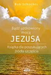 Bądź uzdrowiony mocą Jezusa - Bob Schuchts | mała okładka