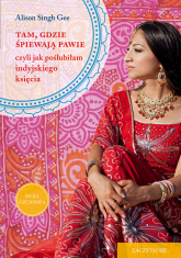 Tam, gdzie śpiewają pawie, czyli jak poślubiłam indyjskiego księcia  - Alison Singh Gee | mała okładka