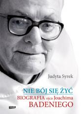 Nie bój się żyć. Biografia Ojca Joachima Badeniego - Judyta Syrek | mała okładka