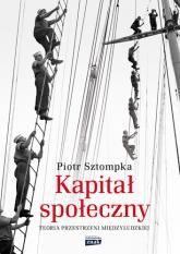 Kapitał społeczny. Teoria przestrzeni międzyludzkiej - Piotr Sztompka | mała okładka
