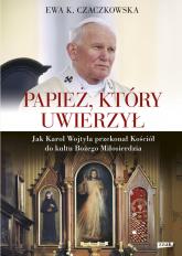 Papież, który uwierzył. Jak Karol Wojtyła przekonał Kościół do kultu Bożego Miłosierdzia - Ewa K. Czaczkowska | mała okładka