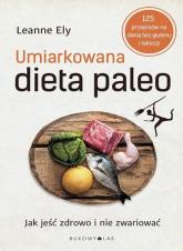 Umiarkowana dieta paleo. Jak jeść zdrowo i nie zwariować - Leanne Ely | mała okładka