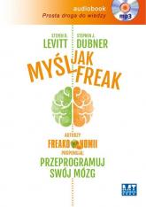 Myśl jak FREAK! Autorzy Freakonomii proponują: przeprogramuj swój mózg - Steven D.  Levitt, Stephen J. Dubner  | mała okładka