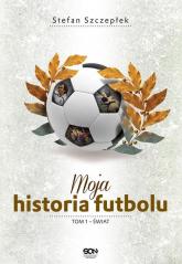 Moja historia futbolu. Tom 1 - Świat  - Stefan Szczepłek | mała okładka