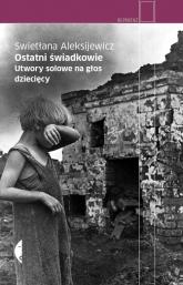 Ostatni świadkowie. Utwory solowe na głos dziecięcy - Swietłana Aleksijewicz | mała okładka