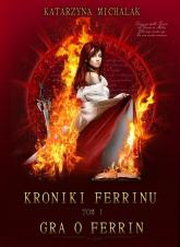 Gra o Ferrin. Kroniki Ferrinu. Tom 1  - Katarzyna Michalak | mała okładka