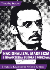 Nacjonalizm, marksizm i nowoczesna Europa Środkowa. Biografia Kazimierza Kelles-Krauza (1872-1905) - Timothy Snyder | mała okładka