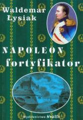 Napoleon fortyfikator - Waldemar Łysiak | mała okładka