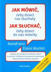 Jak mówić, żeby dzieci nas słuchały, jak słuchać, żeby dzieci do nas mówiły - Adele Faber, Elaine Mazlish  | mała okładka