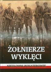 Żołnierze wyklęci.  Niezłomni bohaterowie - Joanna Wieliczka-Szarkowa | mała okładka