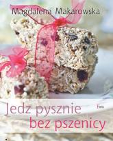 Jedz pysznie bez pszenicy - Magdalena Makarowska | mała okładka