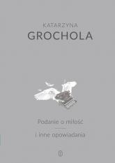 Podanie o miłość i inne opowiadania - Katarzyna Grochola | mała okładka