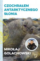 Czochrałem antarktycznego słonia - Mikołaj Golachowski | mała okładka
