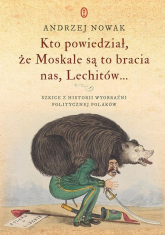 Kto powiedział że Moskale są to bracia nas, Lechitów... - Andrzej Nowak | mała okładka