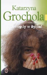 Nigdy w życiu - Katarzyna Grochola | mała okładka