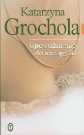 Upoważnienie do szczęścia - Katarzyna Grochola | mała okładka