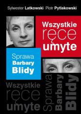 Wszystkie ręce umyte. Sprawa Barbary Blidy - Latkowski Sylwester, Pytlakowski Piotr | mała okładka