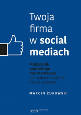 Twoja firma w social mediach. Podręcznik marketingu internetowego dla małych i średnich przedsiębiorstw - Marcin Żukowski | mała okładka