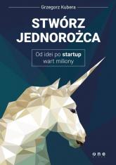 Stwórz jednorożca Od idei po startup wart miliony - Grzegorz Kubera | mała okładka