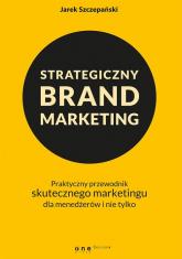 Strategiczny brand marketing. Praktyczny przewodnik skutecznego marketingu dla menedżerów i nie tylko - Jarek Szczepański | mała okładka