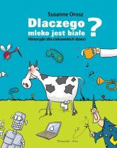 Dlaczego mleko jest białe? Historyjki dla ciekawskich dzieci - Susanne Orosz | mała okładka