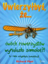 Uwierzyłbyś, że dwóch rowerzystów wynalazło samolot?! To i inne osiągnięcia komunikacji - Richard Platt | mała okładka
