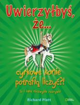 Uwierzyłbyś, że cyrkowe konie potrafią liczyć?! To i inne niezwykłe rozrywki - Richard Platt | mała okładka