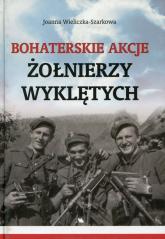 Bohaterskie akcje Żołnierzy Wyklętych - Joanna Wieliczka-Szarkowa | mała okładka