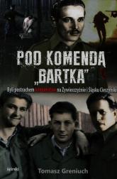 Pod komendą Bartka. Byli postrachem komunistów na Żywiecczyźnie i Śląsku Cieszyńskim - Tomasz Greniuch | mała okładka
