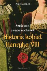 Historia kobiet Henryka VIII. Sześć żon i wiele kochanek - Amy Licence   mała okładka
